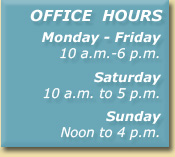 Office Hours Monday - Friday - 10 a.m. to 6 p.m. Saturday - 10 a.m. to 5 p.m. Sunday - Noon to 4 p.m.